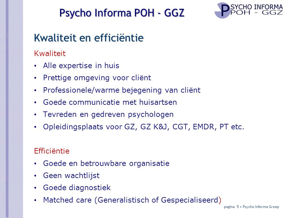 Psycho Informa POH - GGZ Kwaliteit en efficiëntie Kwaliteit • Alle expertise in huis • Prettige omgeving voor cliënt • Professionele/warme bejegening van cliënt • Goede communicatie met huisartsen • Tevreden en gedreven psychologen • Opleidingsplaats voor GZ, GZ K&J, CGT, EMDR, PT etc.