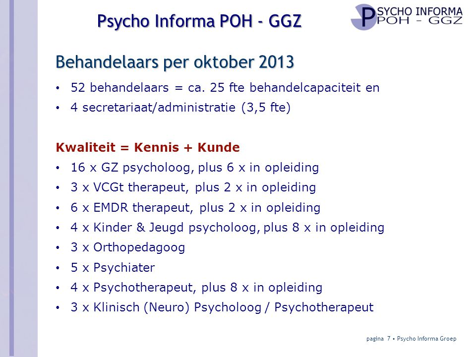 POH - GGZ in 2014 Aanleiding en achtergrond Nieuwe structuur van GGZ vraagt Versterkte huisartsenfunctie met POH-GGZ voor: • Triage/diagnostiek • Behandeling • Geïndiceerde preventie • Nazorg • E-health • Consultatie psychologie/psychiatrie pagina 18 • Psycho Informa Groep