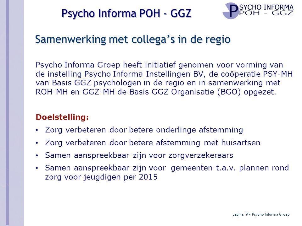 Psycho Informa POH – GGZ contracten Model 2: Detachering Huisarts • Elke huisarts heeft eigen POH-GGZ overeenkomst met zorgverzekeraar • En heeft detacheringsovereenkomst met Psycho Informa POH- GGZ • Is inhoudelijk verantwoordelijk (werkbaas) • Verzorgt werkplek Psycho Informa – POH-GGZ • Heeft meerdere POH-GGZ in dienst (GZ-psycholoog io/SPV) • Detacheert POH-GGZ bij huisarts • Is vaktechnisch verantwoordelijk (vakbaas) pagina 30 • Psycho Informa Groep