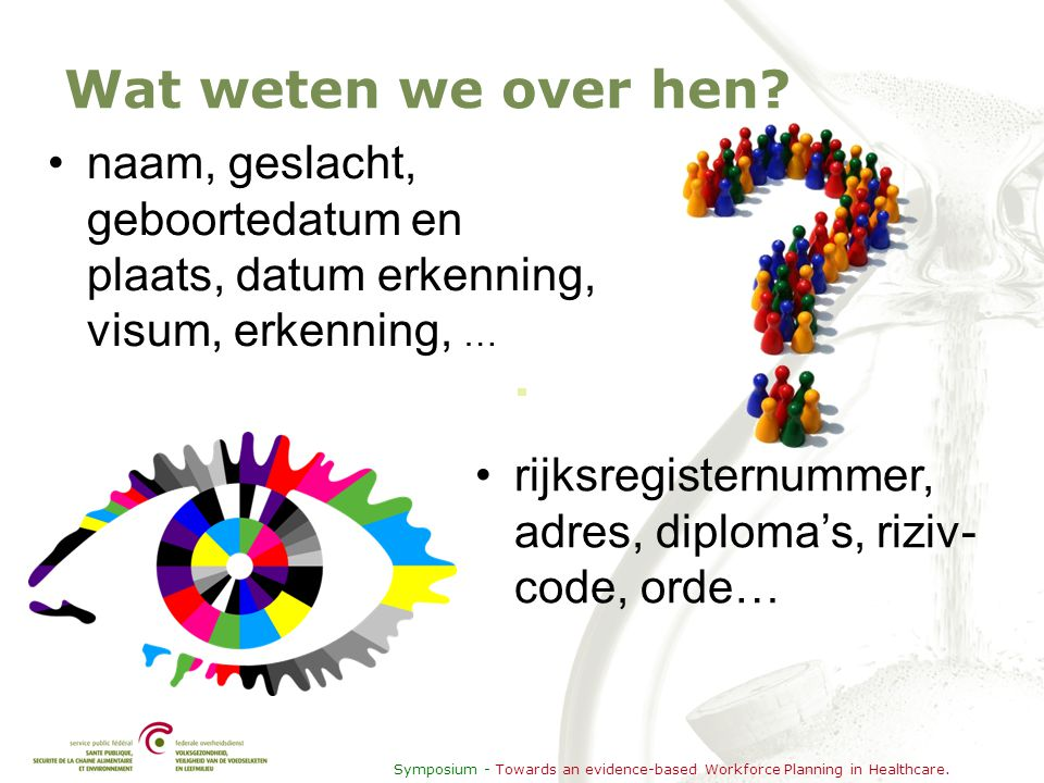 Symposium - Towards an evidence-based Workforce Planning in Healthcare. Wat weten we over hen? •naam, geslacht, geboortedatum en plaats, datum erkenni