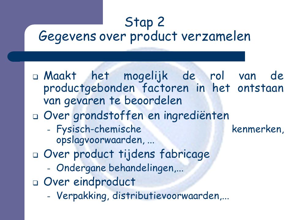 Stap 2 Gegevens over product verzamelen  Maakt het mogelijk de rol van de productgebonden factoren in het ontstaan van gevaren te beoordelen  Over g
