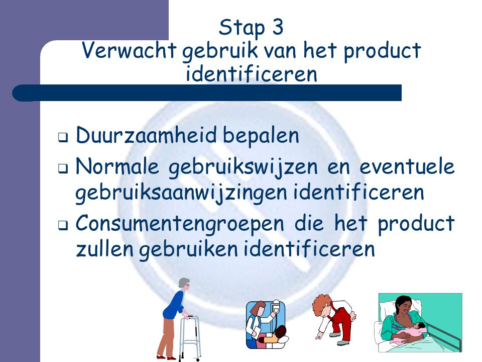 Stap 3 Verwacht gebruik van het product identificeren  Duurzaamheid bepalen  Normale gebruikswijzen en eventuele gebruiksaanwijzingen identificeren  Consumentengroepen die het product zullen gebruiken identificeren