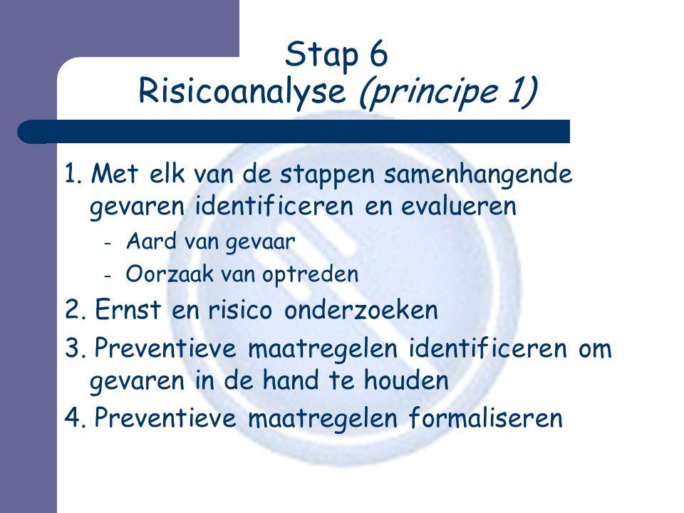 Stap 6 Risicoanalyse (principe 1) 1. Met elk van de stappen samenhangende gevaren identificeren en evalueren – Aard van gevaar – Oorzaak van optreden