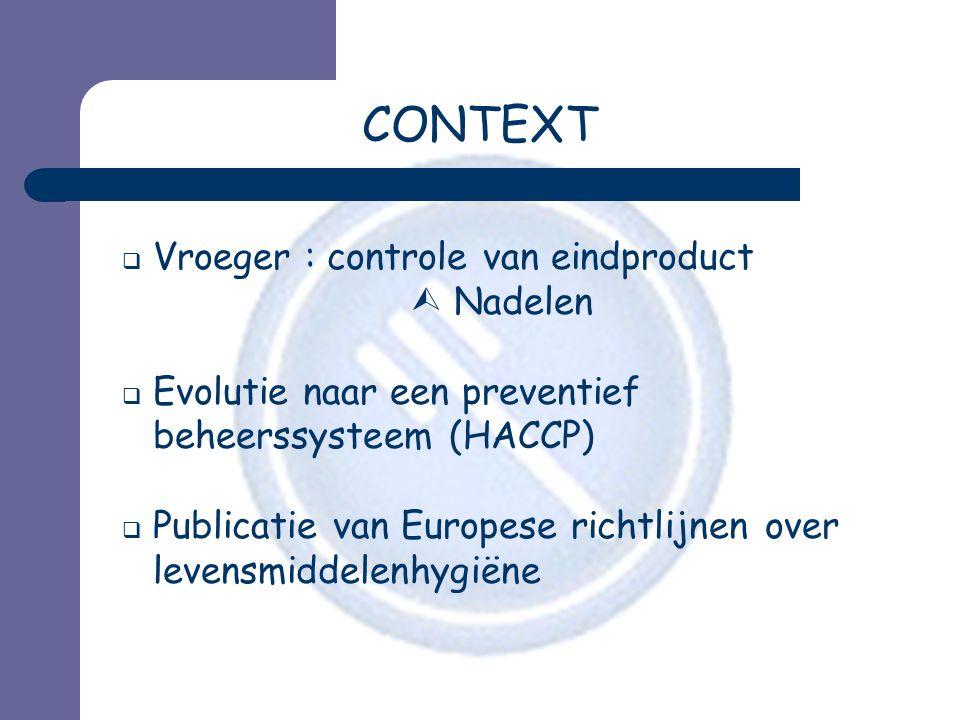 CONTEXT  Vroeger : controle van eindproduct  Nadelen  Evolutie naar een preventief beheerssysteem (HACCP)  Publicatie van Europese richtlijnen ove
