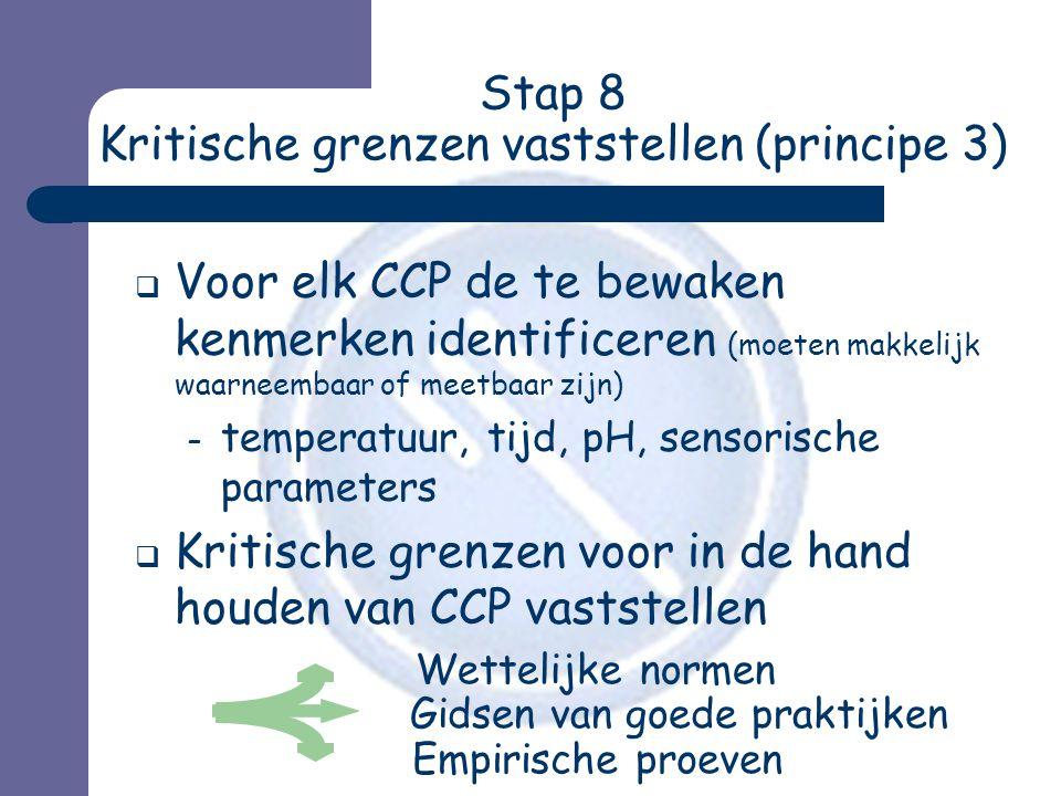 Stap 8 Kritische grenzen vaststellen (principe 3)  Voor elk CCP de te bewaken kenmerken identificeren (moeten makkelijk waarneembaar of meetbaar zijn