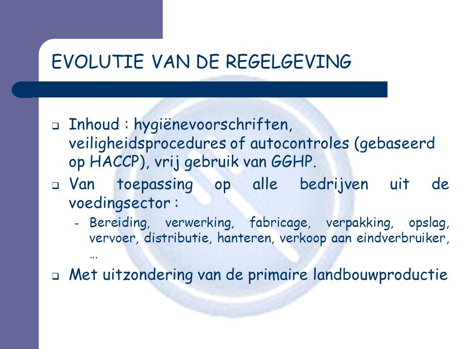 EVOLUTIE VAN DE REGELGEVING  Inhoud : hygiënevoorschriften, veiligheidsprocedures of autocontroles (gebaseerd op HACCP), vrij gebruik van GGHP.  Van
