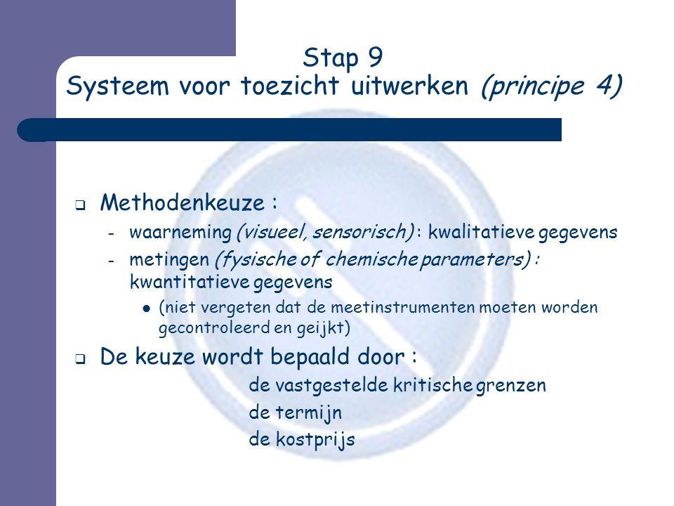Stap 9 Systeem voor toezicht uitwerken (principe 4)  Methodenkeuze : – waarneming (visueel, sensorisch) : kwalitatieve gegevens – metingen (fysische of chemische parameters) : kwantitatieve gegevens  (niet vergeten dat de meetinstrumenten moeten worden gecontroleerd en geijkt)  De keuze wordt bepaald door : de vastgestelde kritische grenzen de termijn de kostprijs