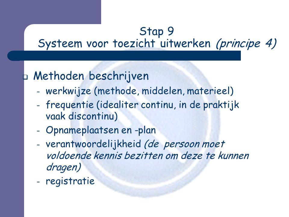 Stap 9 Systeem voor toezicht uitwerken (principe 4)  Methoden beschrijven – werkwijze (methode, middelen, materieel) – frequentie (idealiter continu, in de praktijk vaak discontinu) – Opnameplaatsen en -plan – verantwoordelijkheid (de persoon moet voldoende kennis bezitten om deze te kunnen dragen) – registratie