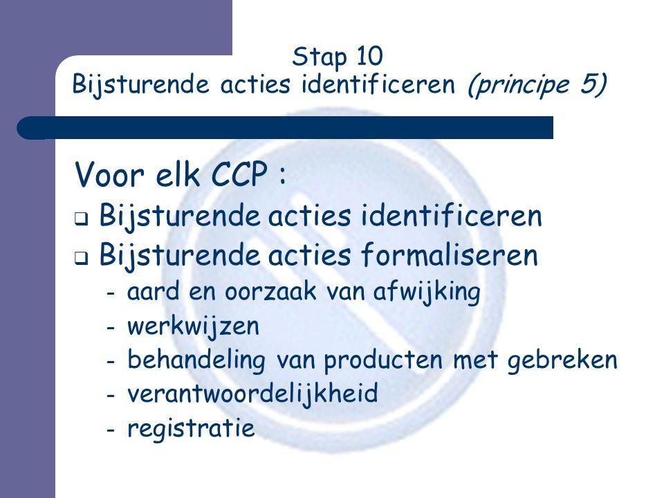 Stap 10 Bijsturende acties identificeren (principe 5) Voor elk CCP :  Bijsturende acties identificeren  Bijsturende acties formaliseren – aard en oorzaak van afwijking – werkwijzen – behandeling van producten met gebreken – verantwoordelijkheid – registratie