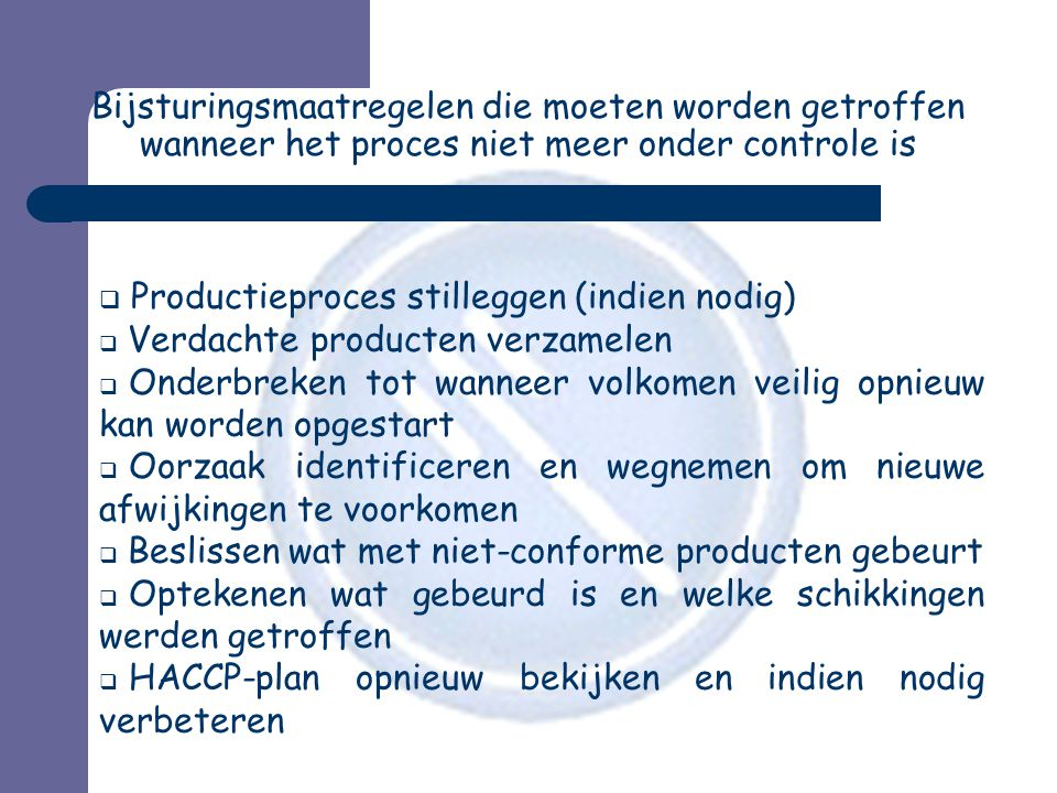 Bijsturingsmaatregelen die moeten worden getroffen wanneer het proces niet meer onder controle is  Productieproces stilleggen (indien nodig)  Verdachte producten verzamelen  Onderbreken tot wanneer volkomen veilig opnieuw kan worden opgestart  Oorzaak identificeren en wegnemen om nieuwe afwijkingen te voorkomen  Beslissen wat met niet-conforme producten gebeurt  Optekenen wat gebeurd is en welke schikkingen werden getroffen  HACCP-plan opnieuw bekijken en indien nodig verbeteren