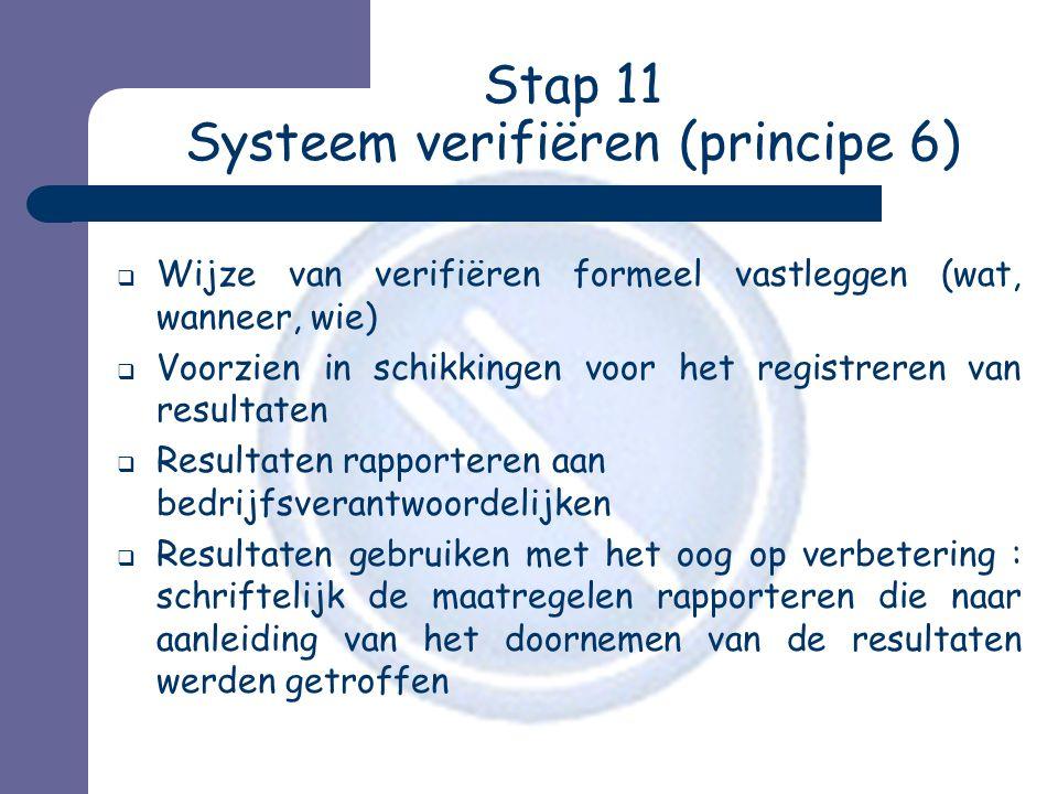 Stap 11 Systeem verifiëren (principe 6)  Wijze van verifiëren formeel vastleggen (wat, wanneer, wie)  Voorzien in schikkingen voor het registreren van resultaten  Resultaten rapporteren aan bedrijfsverantwoordelijken  Resultaten gebruiken met het oog op verbetering : schriftelijk de maatregelen rapporteren die naar aanleiding van het doornemen van de resultaten werden getroffen