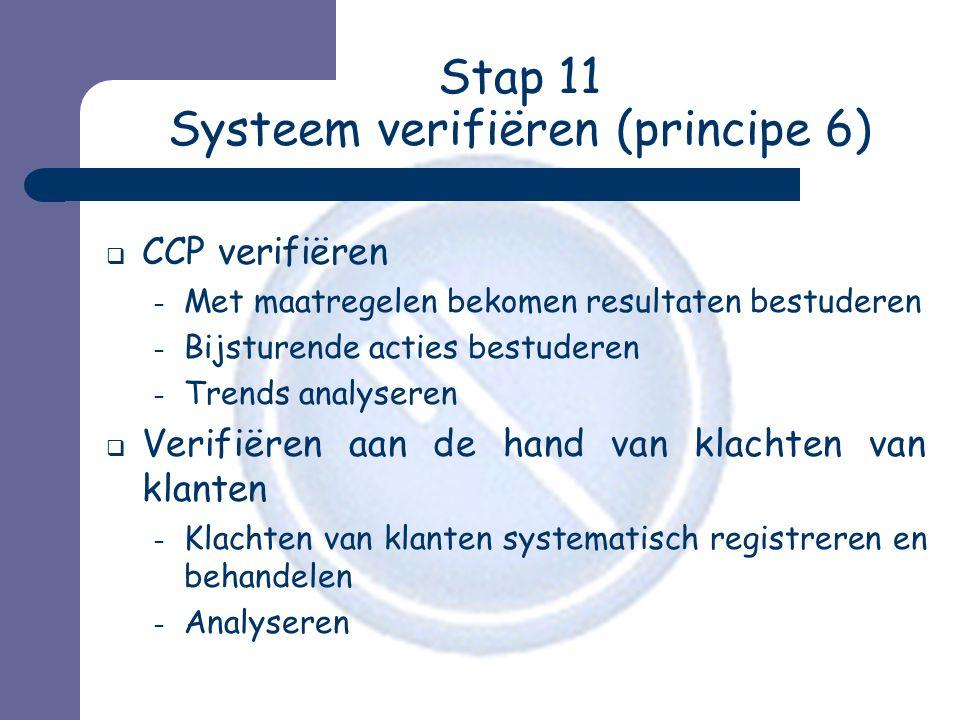 Stap 11 Systeem verifiëren (principe 6)  CCP verifiëren – Met maatregelen bekomen resultaten bestuderen – Bijsturende acties bestuderen – Trends analyseren  Verifiëren aan de hand van klachten van klanten – Klachten van klanten systematisch registreren en behandelen – Analyseren