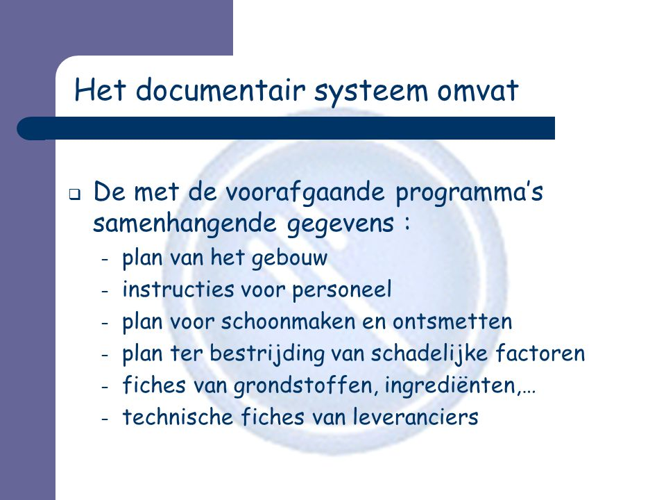 Het documentair systeem omvat  De met de voorafgaande programma's samenhangende gegevens : – plan van het gebouw – instructies voor personeel – plan voor schoonmaken en ontsmetten – plan ter bestrijding van schadelijke factoren – fiches van grondstoffen, ingrediënten,… – technische fiches van leveranciers