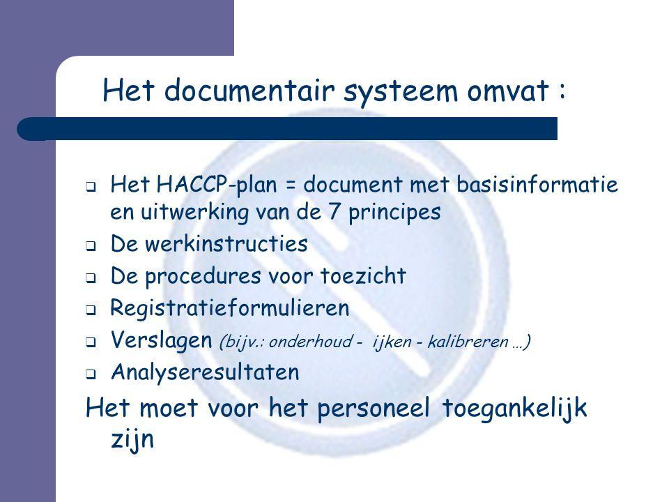 Het documentair systeem omvat :  Het HACCP-plan = document met basisinformatie en uitwerking van de 7 principes  De werkinstructies  De procedures voor toezicht  Registratieformulieren  Verslagen (bijv.: onderhoud - ijken - kalibreren …)  Analyseresultaten Het moet voor het personeel toegankelijk zijn