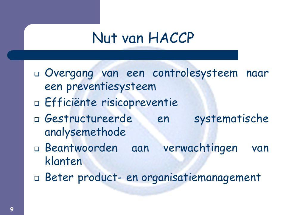 9 Nut van HACCP  Overgang van een controlesysteem naar een preventiesysteem  Efficiënte risicopreventie  Gestructureerde en systematische analysemethode  Beantwoorden aan verwachtingen van klanten  Beter product- en organisatiemanagement