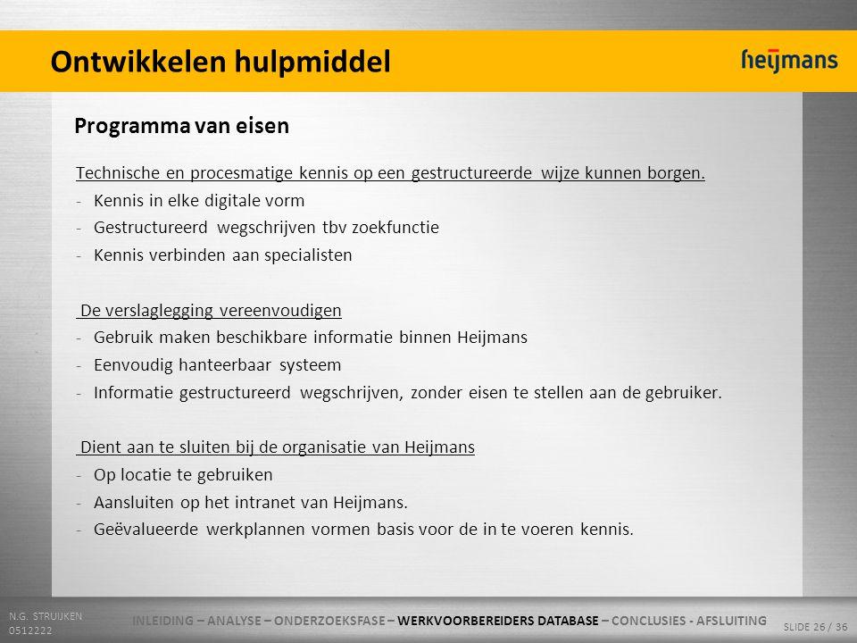 N.G. STRUIJKEN 0512222 SLIDE 26 / 36 Ontwikkelen hulpmiddel Programma van eisen Technische en procesmatige kennis op een gestructureerde wijze kunnen
