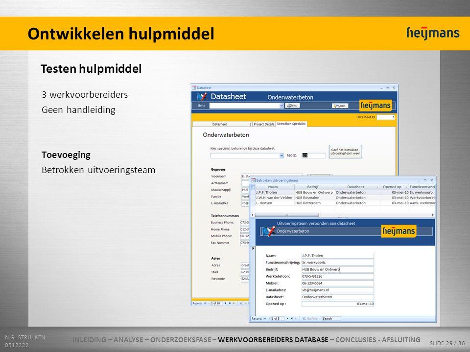 N.G. STRUIJKEN 0512222 SLIDE 29 / 36 Ontwikkelen hulpmiddel Testen hulpmiddel 3 werkvoorbereiders Geen handleiding Toevoeging Betrokken uitvoeringstea
