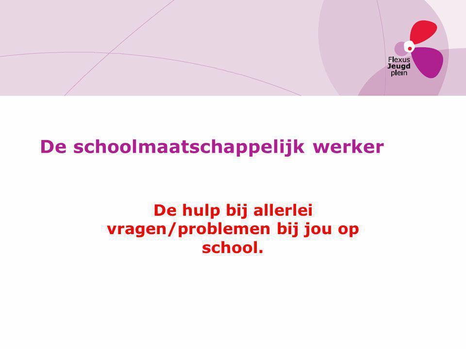 De schoolmaatschappelijk werker De hulp bij allerlei vragen/problemen bij jou op school.