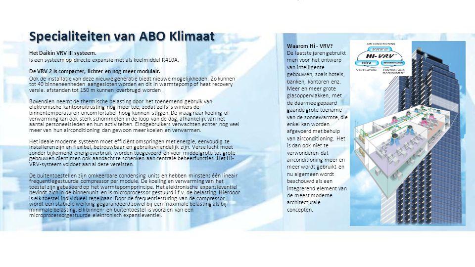 Specialiteiten van ABO Klimaat Het Daikin VRV III systeem. Is een systeem op directe expansie met als koelmiddel R410A. De VRV 2 is compacter, lichter