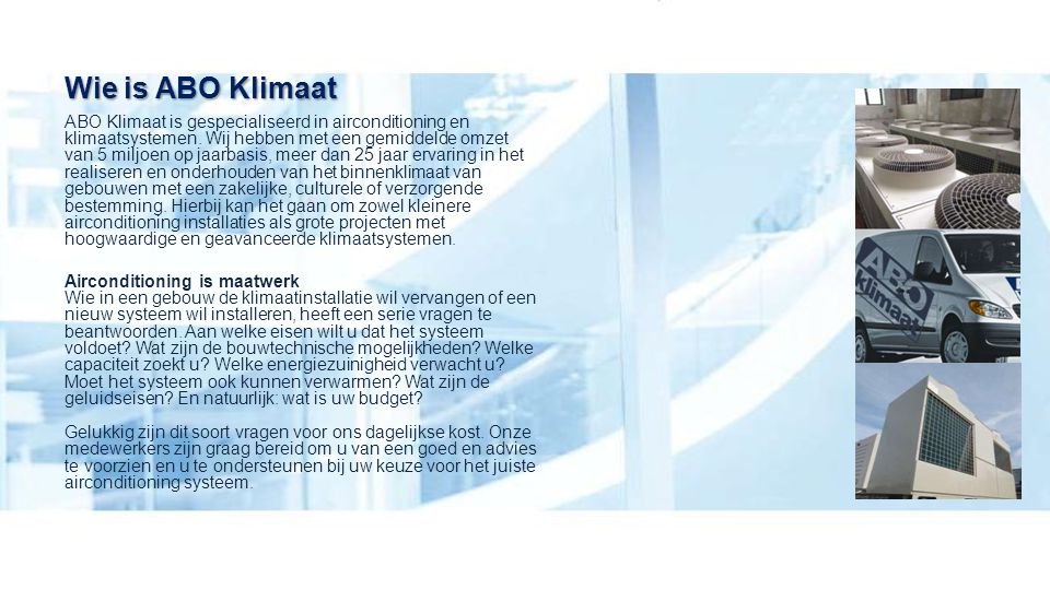 Wie is ABO Klimaat ABO Klimaat is gespecialiseerd in airconditioning en klimaatsystemen. Wij hebben met een gemiddelde omzet van 5 miljoen op jaarbasi