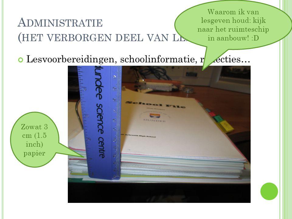 A DMINISTRATIE ( HET VERBORGEN DEEL VAN LESGEVEN ) Lesvoorbereidingen, schoolinformatie, reflecties… Zowat 3 cm (1.5 inch) papier Waarom ik van lesgev