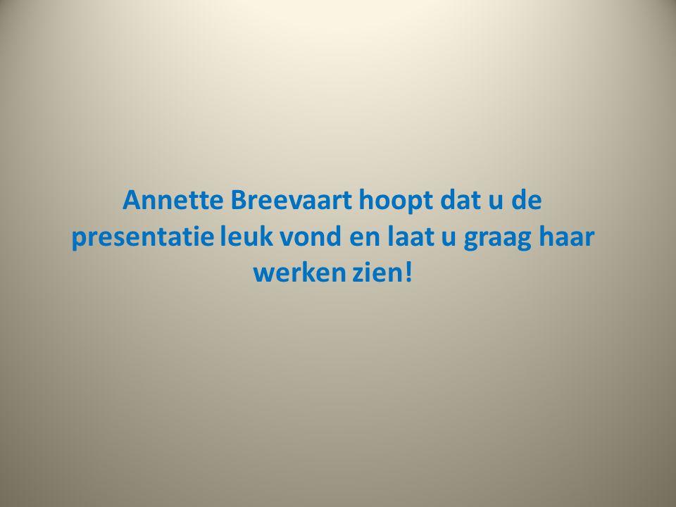 Annette Breevaart hoopt dat u de presentatie leuk vond en laat u graag haar werken zien!