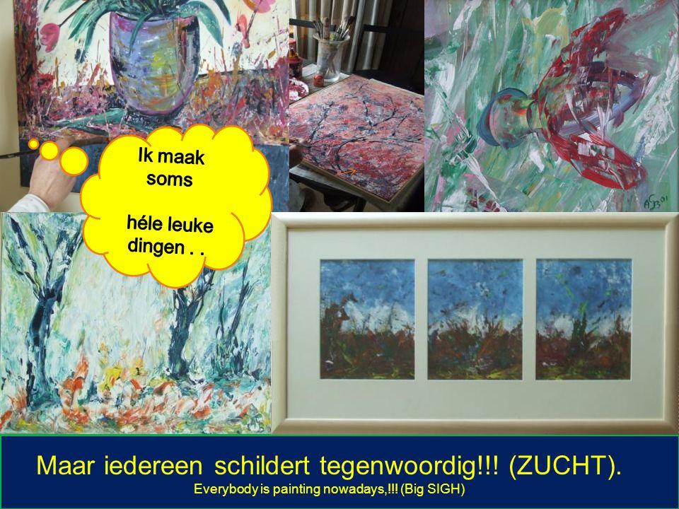 Maar iedereen schildert tegenwoordig!!! (ZUCHT). Everybody is painting nowadays,!!! (Big SIGH)