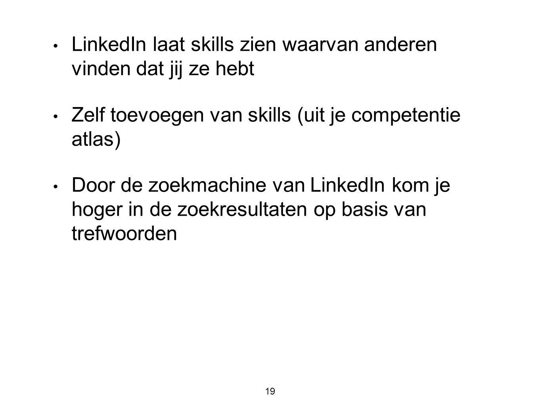 19 • LinkedIn laat skills zien waarvan anderen vinden dat jij ze hebt • Zelf toevoegen van skills (uit je competentie atlas) • Door de zoekmachine van