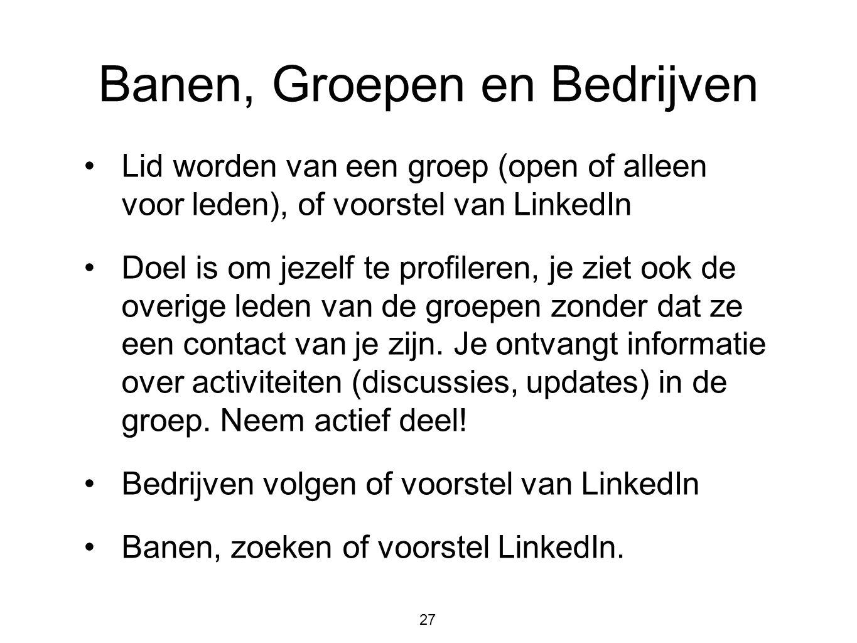 27 Banen, Groepen en Bedrijven •Lid worden van een groep (open of alleen voor leden), of voorstel van LinkedIn •Doel is om jezelf te profileren, je zi