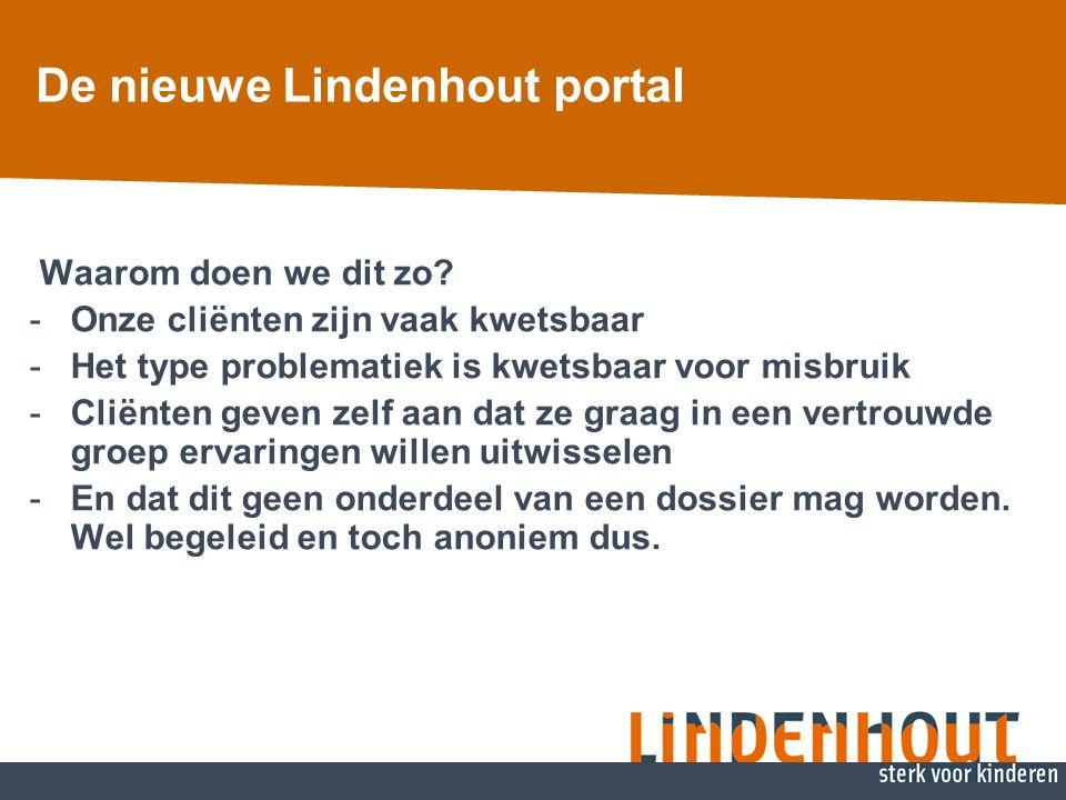De nieuwe Lindenhout portal Waarom doen we dit zo? -Onze cliënten zijn vaak kwetsbaar -Het type problematiek is kwetsbaar voor misbruik -Cliënten geve