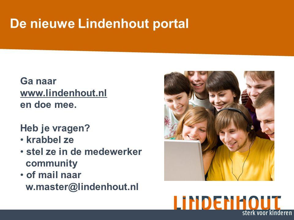 Ga naar www.lindenhout.nl en doe mee. Heb je vragen? • krabbel ze • stel ze in de medewerker community • of mail naar w.master@lindenhout.nl De nieuwe