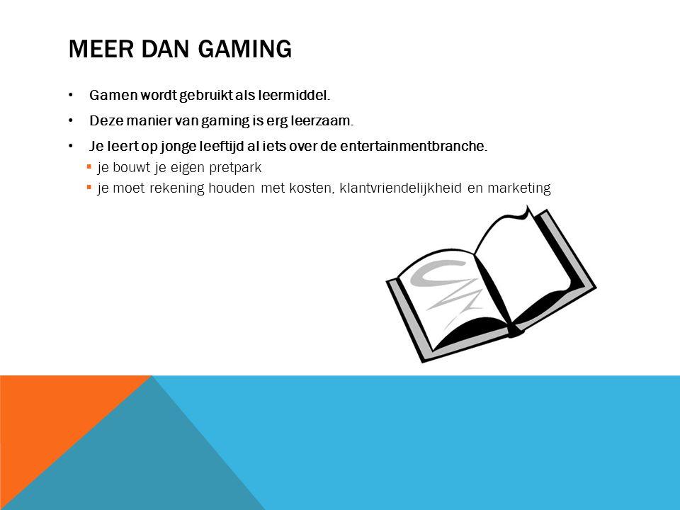 MEER DAN GAMING • Gamen wordt gebruikt als leermiddel. • Deze manier van gaming is erg leerzaam. • Je leert op jonge leeftijd al iets over de entertai