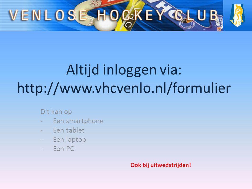 Altijd inloggen via: http://www.vhcvenlo.nl/formulier Dit kan op -Een smartphone -Een tablet -Een laptop -Een PC Ook bij uitwedstrijden!