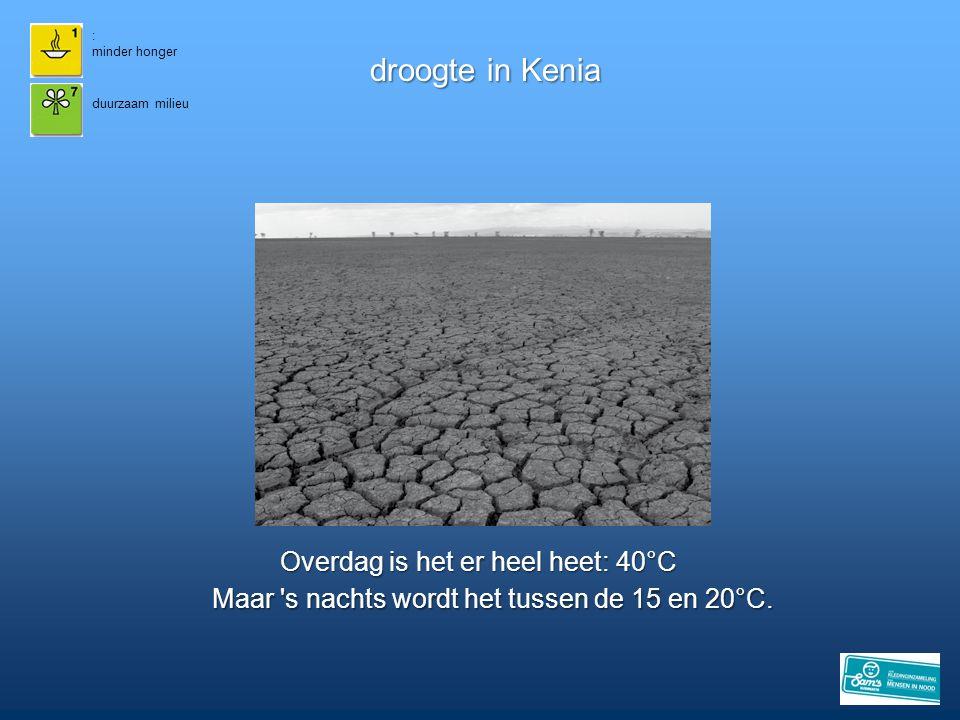 : minder honger droogte in Kenia duurzaam milieu Maar 's nachts wordt het tussen de 15 en 20°C. Overdag is het er heel heet: 40°C