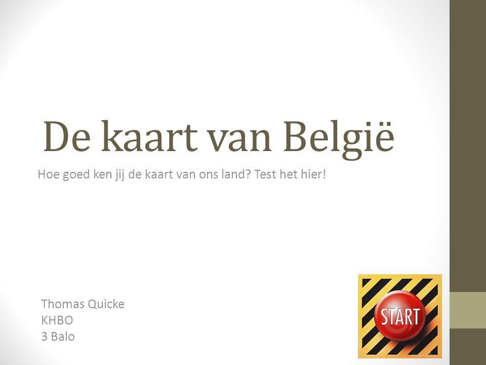 De kaart van België Hoe goed ken jij de kaart van ons land? Test het hier! Thomas Quicke KHBO 3 Balo
