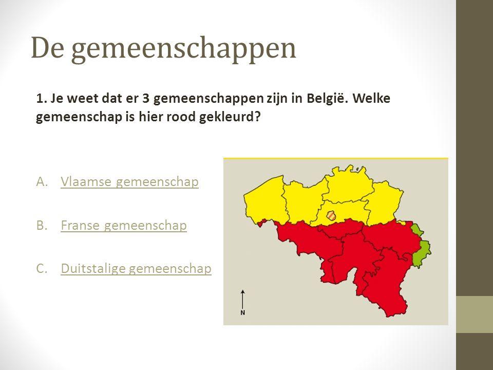 De gemeenschappen 1. Je weet dat er 3 gemeenschappen zijn in België. Welke gemeenschap is hier rood gekleurd? A.Vlaamse gemeenschapVlaamse gemeenschap