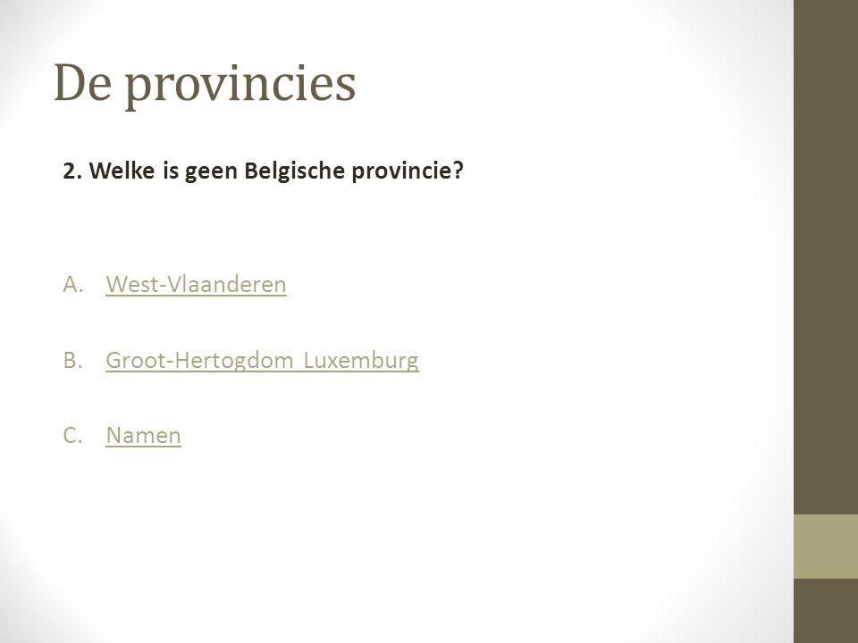 De provincies 2. Welke is geen Belgische provincie? A.West-VlaanderenWest-Vlaanderen B.Groot-Hertogdom LuxemburgGroot-Hertogdom Luxemburg C.NamenNamen
