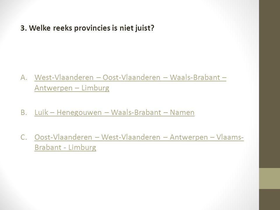 3. Welke reeks provincies is niet juist? A.West-Vlaanderen – Oost-Vlaanderen – Waals-Brabant – Antwerpen – LimburgWest-Vlaanderen – Oost-Vlaanderen –