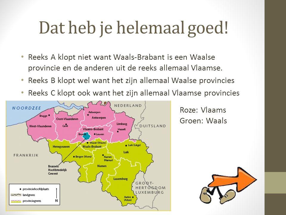 Dat heb je helemaal goed! • Reeks A klopt niet want Waals-Brabant is een Waalse provincie en de anderen uit de reeks allemaal Vlaamse. • Reeks B klopt