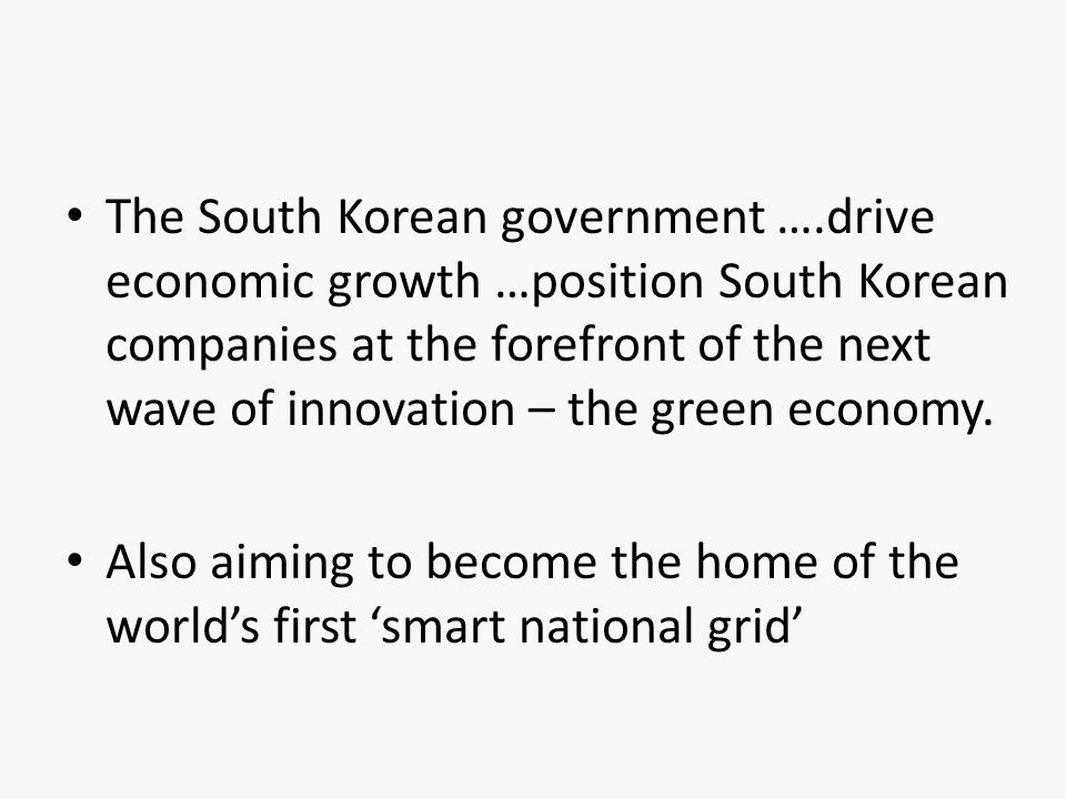 • The South Korean government ….drive economic growth …position South Korean companies at the forefront of the next wave of innovation – the green eco