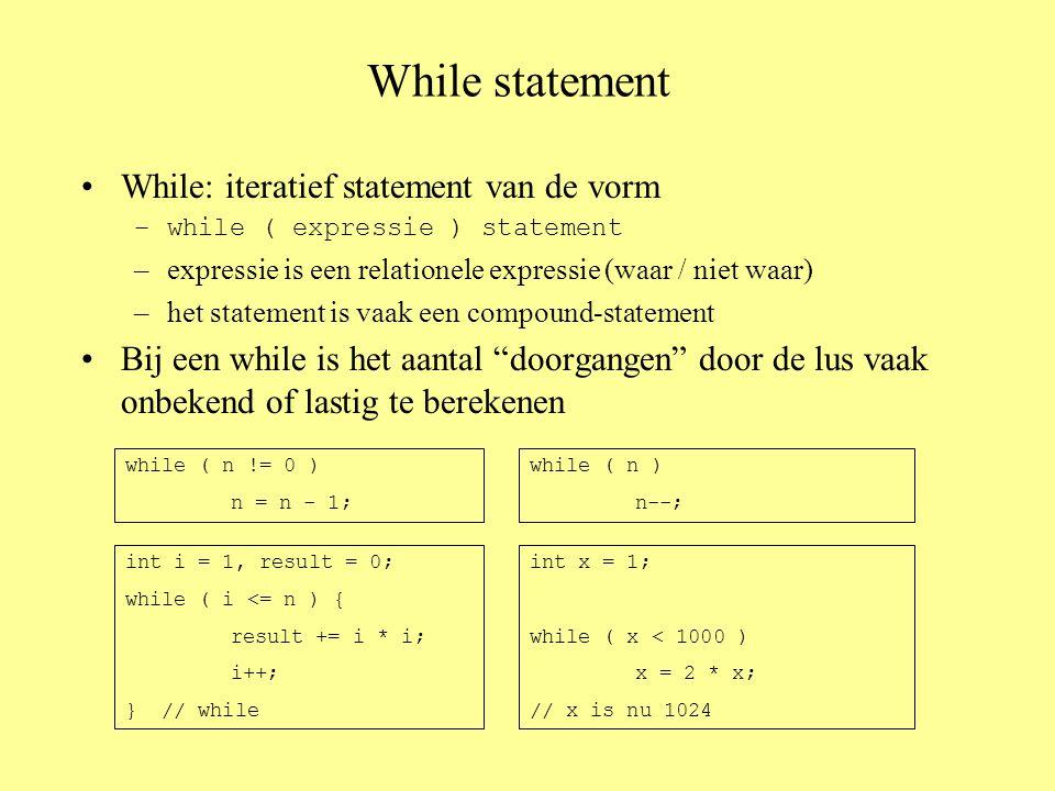 While statement •While: iteratief statement van de vorm –while ( expressie ) statement –expressie is een relationele expressie (waar / niet waar) –het statement is vaak een compound-statement •Bij een while is het aantal doorgangen door de lus vaak onbekend of lastig te berekenen while ( n != 0 ) n = n - 1; while ( n ) n--; int i = 1, result = 0; while ( i <= n ) { result += i * i; i++; } // while int x = 1; while ( x < 1000 ) x = 2 * x; // x is nu 1024
