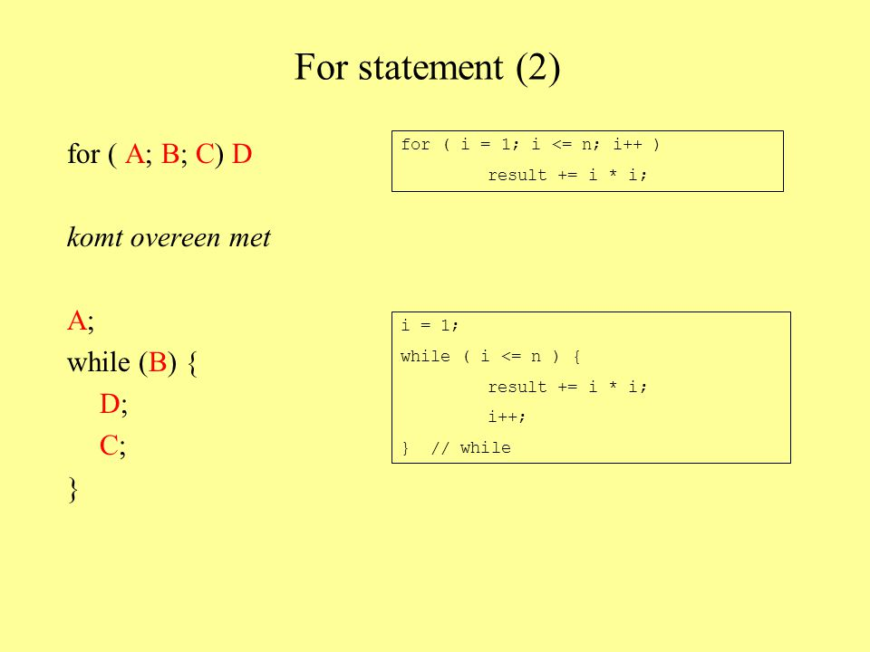 For statement (2) for ( A; B; C) D komt overeen met A; while (B) { D; C; } for ( i = 1; i <= n; i++ ) result += i * i; i = 1; while ( i <= n ) { result += i * i; i++; } // while