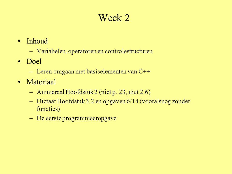 Week 2 •Inhoud –Variabelen, operatoren en controlestructuren •Doel –Leren omgaan met basiselementen van C++ •Materiaal –Ammeraal Hoofdstuk 2 (niet p.
