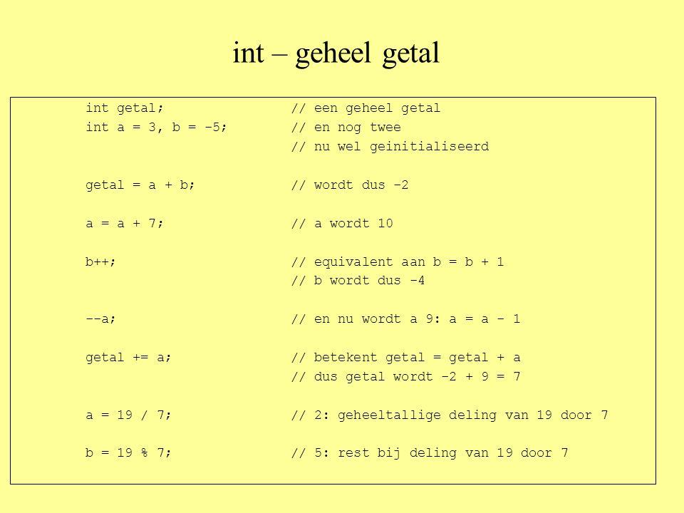 int – geheel getal int getal;// een geheel getal int a = 3, b = -5;// en nog twee // nu wel geinitialiseerd getal = a + b;// wordt dus -2 a = a + 7;// a wordt 10 b++;// equivalent aan b = b + 1 // b wordt dus -4 --a;// en nu wordt a 9: a = a - 1 getal += a;// betekent getal = getal + a // dus getal wordt -2 + 9 = 7 a = 19 / 7;// 2: geheeltallige deling van 19 door 7 b = 19 % 7;// 5: rest bij deling van 19 door 7