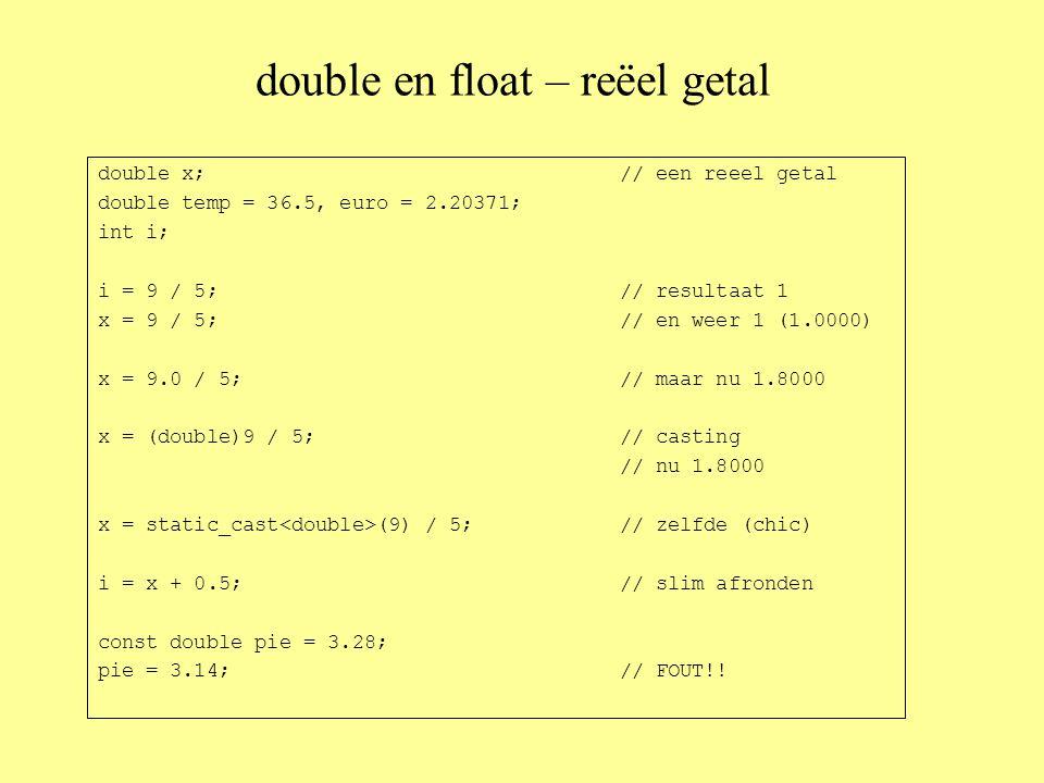double en float – reëel getal double x;// een reeel getal double temp = 36.5, euro = 2.20371; int i; i = 9 / 5;// resultaat 1 x = 9 / 5;// en weer 1 (1.0000) x = 9.0 / 5;// maar nu 1.8000 x = (double)9 / 5;// casting // nu 1.8000 x = static_cast (9) / 5; // zelfde (chic) i = x + 0.5;// slim afronden const double pie = 3.28; pie = 3.14;// FOUT!!