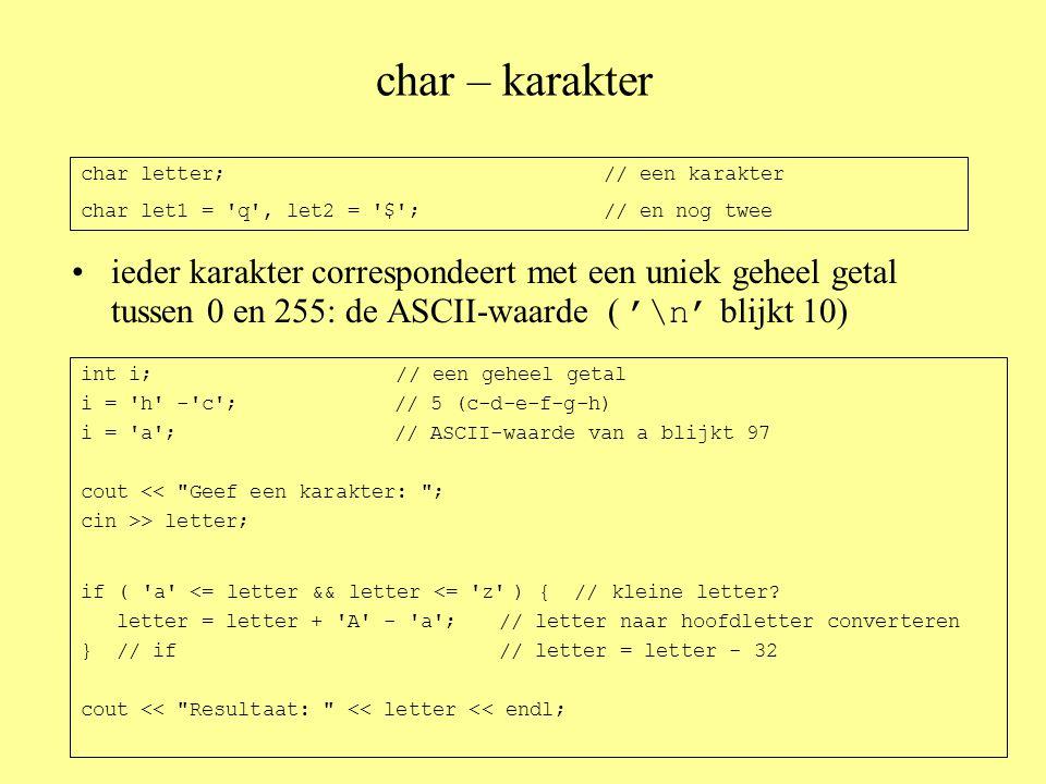 char – karakter •ieder karakter correspondeert met een uniek geheel getal tussen 0 en 255: de ASCII-waarde ( '\n' blijkt 10) char letter;// een karakter char let1 = q , let2 = $ ;// en nog twee int i; // een geheel getal i = h - c ;// 5 (c-d-e-f-g-h) i = a ;// ASCII-waarde van a blijkt 97 cout << Geef een karakter: ; cin >> letter; if ( a <= letter && letter <= z ) { // kleine letter.
