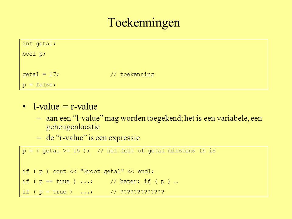 Toekenningen •l-value = r-value –aan een l-value mag worden toegekend; het is een variabele, een geheugenlocatie –de r-value is een expressie int getal; bool p; getal = 17;// toekenning p = false; p = ( getal >= 15 ); // het feit of getal minstens 15 is if ( p ) cout << Groot getal << endl; if ( p == true )...;// beter: if ( p ) … if ( p = true )...;//