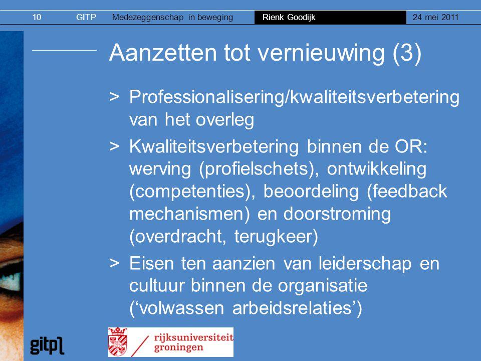 GITPMedezeggenschap in beweging Rienk Goodijk 24 mei 201110 Aanzetten tot vernieuwing (3) >Professionalisering/kwaliteitsverbetering van het overleg >