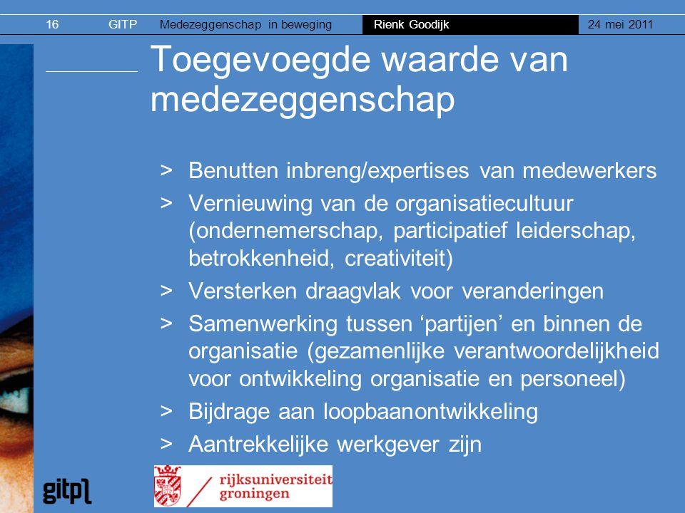 GITPMedezeggenschap in beweging Rienk Goodijk 24 mei 201116 Toegevoegde waarde van medezeggenschap >Benutten inbreng/expertises van medewerkers >Verni
