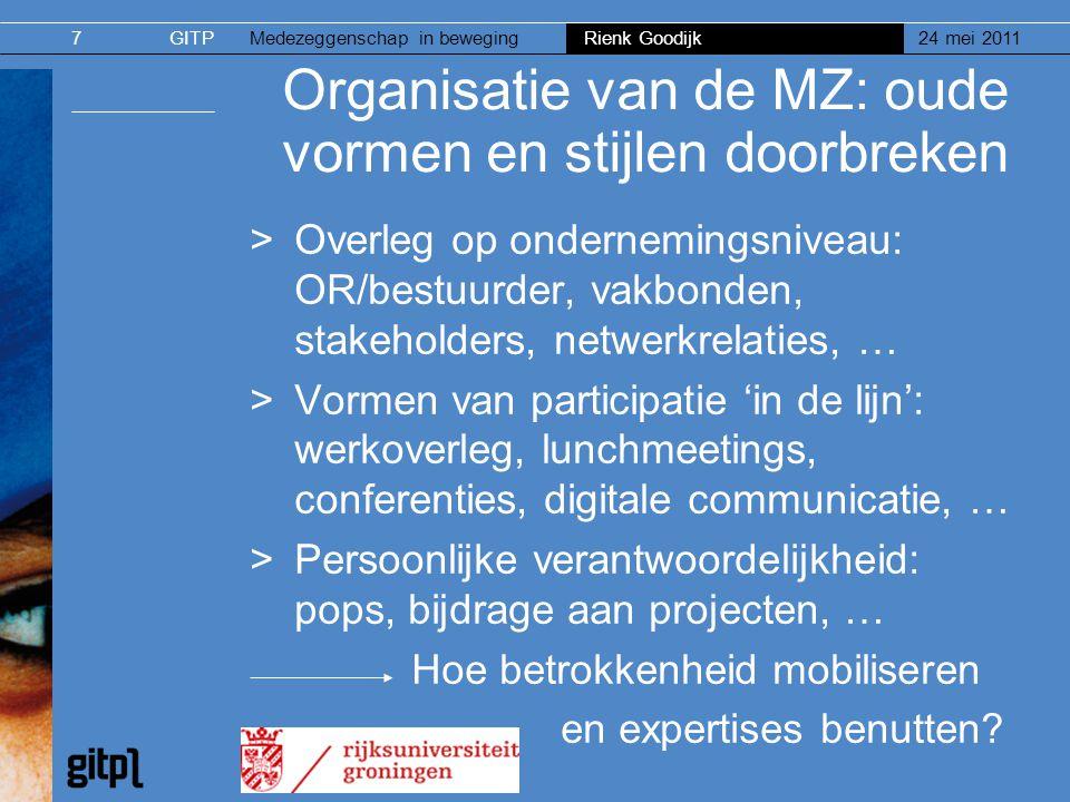 GITPMedezeggenschap in beweging Rienk Goodijk 24 mei 20117 Organisatie van de MZ: oude vormen en stijlen doorbreken >Overleg op ondernemingsniveau: OR